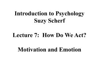 Introduction to Psychology Suzy Scherf Lecture 7:  How Do We Act? Motivation and Emotion