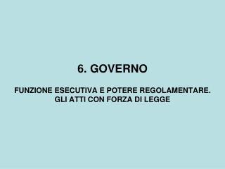 6. GOVERNO FUNZIONE ESECUTIVA E POTERE REGOLAMENTARE. GLI ATTI CON FORZA DI LEGGE