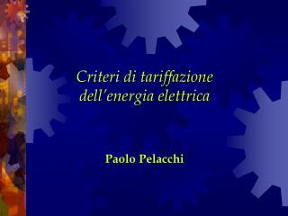 Criteri di tariffazione dell'energia elettrica Paolo Pelacchi