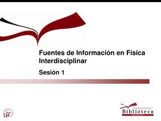Fuentes de Información en Física Interdisciplinar Sesión 1