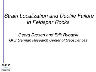 Strain Localization and Ductile Failure in Feldspar Rocks Georg  Dresen  and Erik  Rybacki