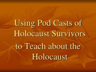 Using Pod Casts of Holocaust Survivors  to Teach about the Holocaust