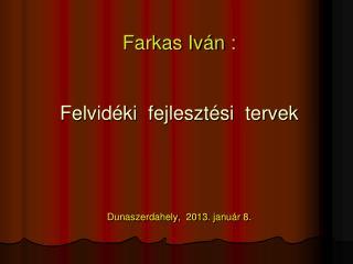 Farkas Iv�n : Felvid�ki  fejleszt�si  tervek Dunaszerdahely,  2013. janu�r 8 .