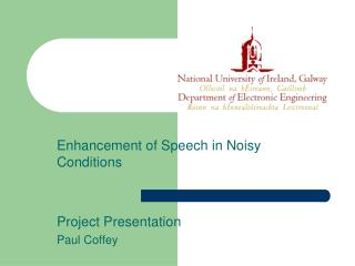 Enhancement of Speech in Noisy Conditions Project Presentation Paul Coffey