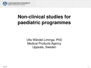 Non-clinical studies for paediatric programmes Ulla Wändel Liminga, PhD Medical Products Agency