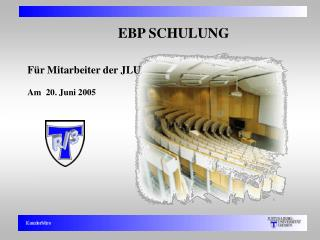 EBP SCHULUNG Für Mitarbeiter der JLU  Am  20. Juni 2005