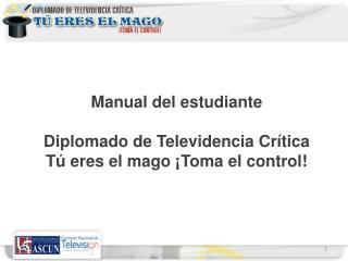 Manual del estudiante Diplomado de Televidencia Crítica Tú eres el mago ¡Toma el control!