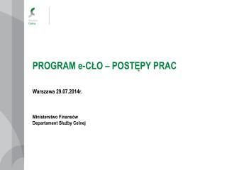 PROGRAM e-CŁO – POSTĘPY PRAC Warszawa 29.07.2014r. Ministerstwo Finansów Departament Służby Celnej