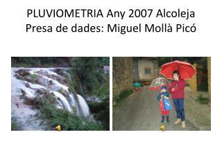 PLUVIOMETRIA  Any  2007  Alcoleja Presa de  dades : Miguel  Mollà  Picó