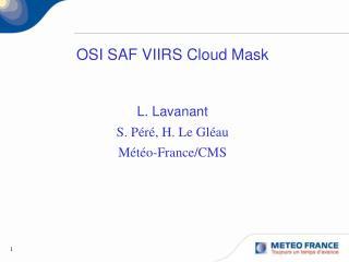 OSI SAF VIIRS Cloud Mask L. Lavanant  S. Péré, H. Le Gléau Météo-France/CMS