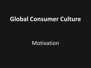 Global Consumer Culture   Motivation