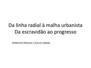 Da linha radial à malha urbanista Da escravidão ao progresso