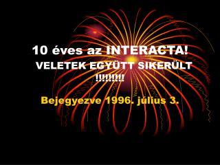 10 �ves az INTERACTA! VELETEK EGY�TT SIKER�LT !!!!!!!!!
