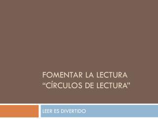"""Fomentar la lectura """"CÍRCULOS DE LECTURA"""""""