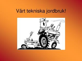 Vårt tekniska jordbruk!