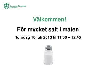 V�lkommen! F�r mycket salt i maten Torsdag 18 juli 2013  kl  11.30 � 12.45