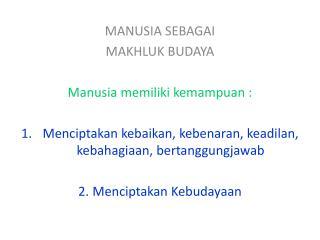 MANUSIA SEBAGAI  MAKHLUK BUDAYA Manusia memiliki kemampuan  :