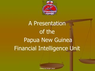 A Presentation  of the  Papua New Guinea  Financial Intelligence Unit