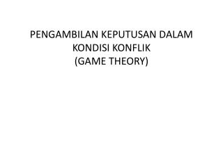 PENGAMBILAN KEPUTUSAN DALAM KONDISI KONFLIK (GAME THEORY)