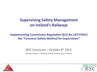 IRSC Vancouver – October 8 th  2013  Anthony Byrne – Railway Safety Commission, Ireland