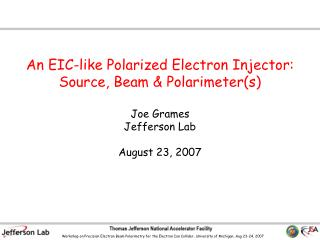 An EIC-like Polarized Electron Injector: Source, Beam & Polarimeter(s)  Joe Grames Jefferson Lab