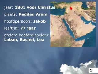 jaar:  1801 vóór Christus plaats:  Paddan Aram hoofdpersoon:  Jakob leeftijd:  77 jaar