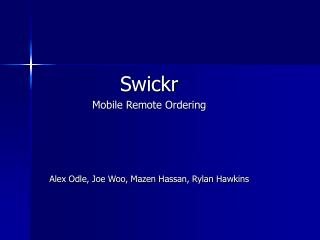 Swickr Mobile Remote Ordering Alex Odle, Joe Woo, Mazen Hassan, Rylan Hawkins