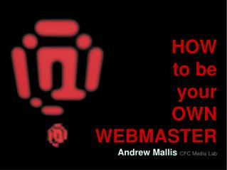 HOW  to be  your  OWN  WEBMASTER Andrew Mallis  CFC Media Lab