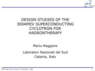 DESIGN STUDIES OF THE 300AMEV SUPERCONDUCTING CYCLOTRON FOR HADRONTHERAPY Mario Maggiore