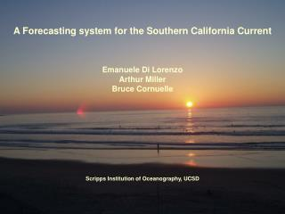 A Forecasting system for the Southern California Current Emanuele Di Lorenzo Arthur Miller