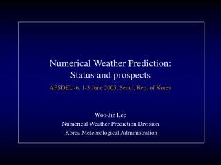 Numerical Weather Prediction: Status and prospects APSDEU-6, 1-3 June 2005, Seoul, Rep. of Korea