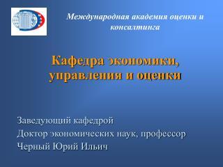 Кафедра экономики, управления и оценки Заведующий кафедрой Доктор экономических наук, профессор