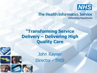 """Transforming Service Delivery – Delivering High Quality Care John Rayner  Director - THIS"