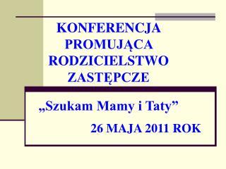 """KONFERENCJA  PROMUJĄCA  RODZICIELSTWO  ZASTĘPCZE """"Szukam Mamy i Taty"""" 26 MAJA 2011 ROK"""