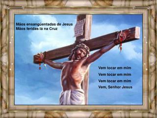 Mãos ensangüentadas de Jesus  Mãos feridas lá na Cruz