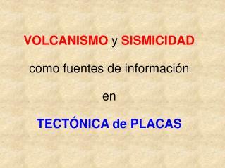 VOLCANISMO  y  SISMICIDAD como fuentes de información  en  TECTÓNICA de PLACAS