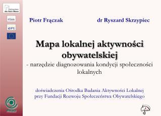 Piotr Frączak                       dr Ryszard Skrzypiec Map a  lokalnej aktywności  obywatelskiej