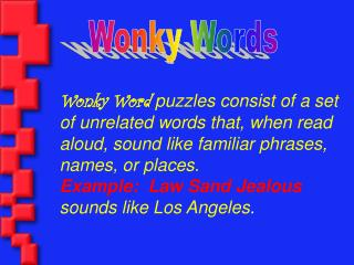 Wonky Word puzzles consist of a set of unrelated words that, when read aloud, sound like familiar phrases, names, or pla