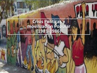 Crisis Políticas y  movilización Popular (1981-1986)