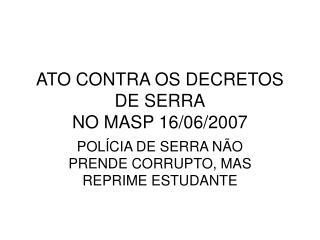 ATO CONTRA OS DECRETOS DE SERRA NO MASP 16/06/2007
