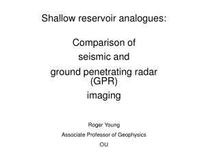 Shallow reservoir analogues:  Comparison of  seismic and  ground penetrating radar (GPR) imaging