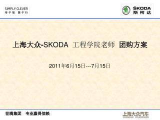 上海大众 - SKODA   工程学院老师   团购方案 2011 年 6 月 15 日 ---7 月 15 日