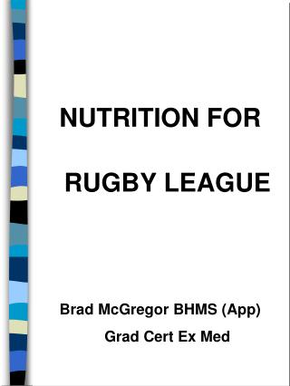 NUTRITION FOR RUGBY LEAGUE   Brad McGregor BHMS App Grad Cert Ex Med