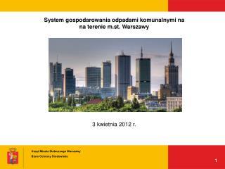 System gospodarowania odpadami komunalnymi na  na terenie m.st. Warszawy 3 kwietnia 2012 r.