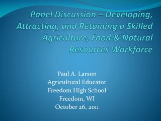 Paul A. Larson Agricultural Educator Freedom High School Freedom, WI October 26, 2011