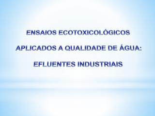 ENSAIOS  ECOTOXICOLÓGICOS APLICADOS A QUALIDADE  DE ÁGUA: EFLUENTES  INDUSTRIAIS