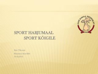 S PORT HARJUMAAL SPORT KÕIGILE Sirje Tikerpäe Harjumaa Spordiliit 19.02.2014