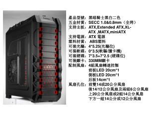 產品型號 : 黑暗騎士黑白二色 五金材 質 : SECC  1.0&0.8mm (全烤)  支持主板: ATX,Extended ATX,XL-