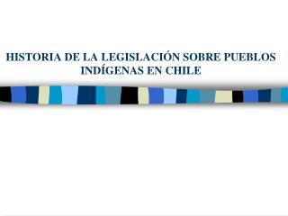 HISTORIA DE LA LEGISLACIÓN SOBRE PUEBLOS INDÍGENAS EN CHILE