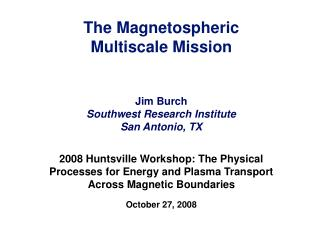 The Magnetospheric  Multiscale Mission Jim Burch Southwest Research Institute San Antonio, TX